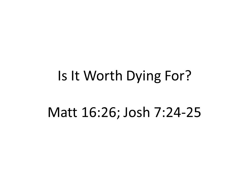 Is It Worth Dying For? Matt 16:26; Josh 7:24-25