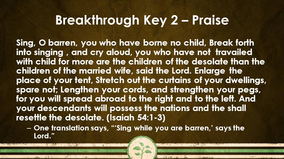 Breakthrough Key 2 – Praise Sing, O barren, you who have borne no child, Break forth into singing, and cry aloud, you who have not travailed with child for more are the children of the desolate than the children of the married wife, said the Lord.