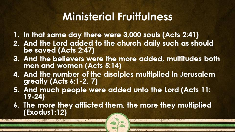 Ministerial Fruitfulness 1.In that same day there were 3,000 souls (Acts 2:41) 2.And the Lord added to the church daily such as should be saved (Acts 2:47) 3.And the believers were the more added, multitudes both men and women (Acts 5:14) 4.And the number of the disciples multiplied in Jerusalem greatly (Acts 6:1-2, 7) 5.And much people were added unto the Lord (Acts 11: 19-24) 6.The more they afflicted them, the more they multiplied (Exodus1:12)