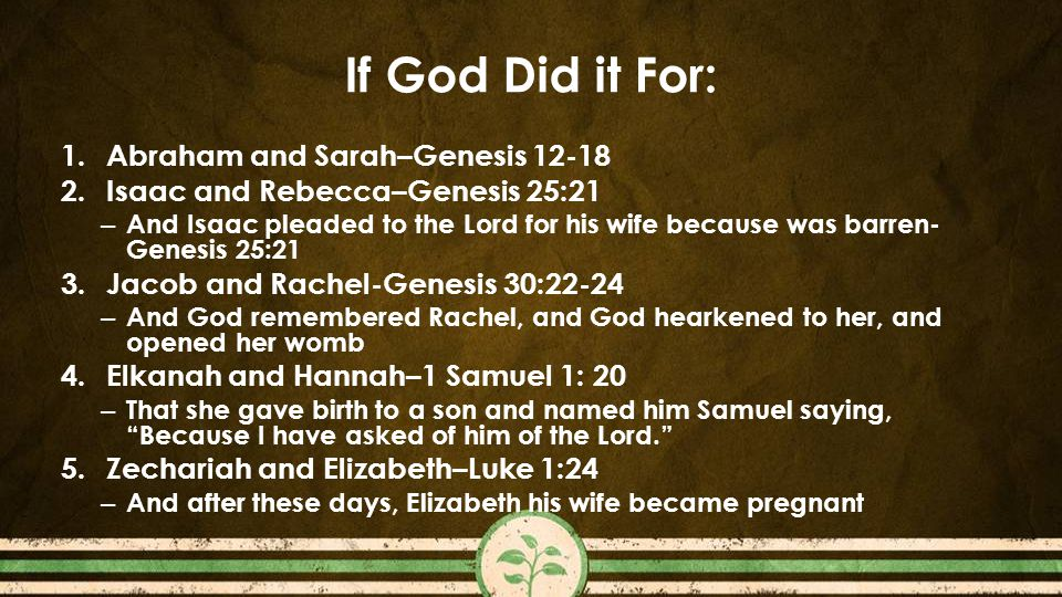 If God Did it For: 1.Abraham and Sarah–Genesis 12-18 2.Isaac and Rebecca–Genesis 25:21 – And Isaac pleaded to the Lord for his wife because was barren- Genesis 25:21 3.Jacob and Rachel-Genesis 30:22-24 – And God remembered Rachel, and God hearkened to her, and opened her womb 4.Elkanah and Hannah–1 Samuel 1: 20 – That she gave birth to a son and named him Samuel saying, Because I have asked of him of the Lord. 5.Zechariah and Elizabeth–Luke 1:24 – And after these days, Elizabeth his wife became pregnant