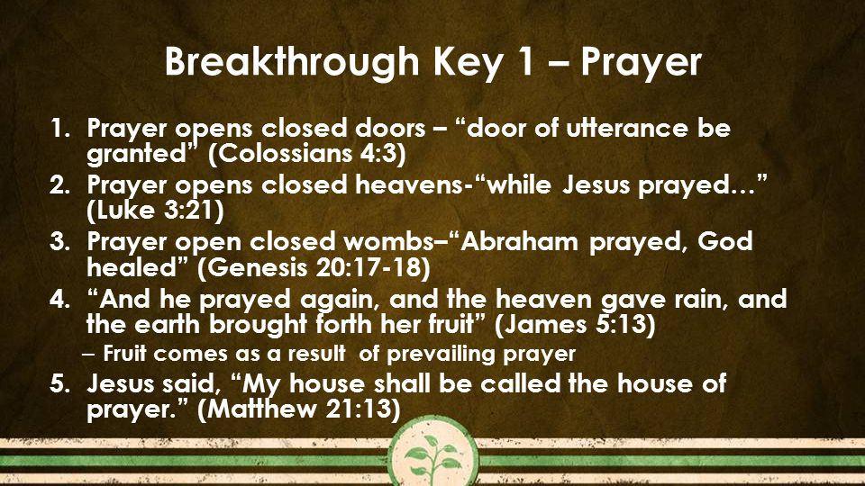 Breakthrough Key 1 – Prayer 1.Prayer opens closed doors – door of utterance be granted (Colossians 4:3) 2.Prayer opens closed heavens- while Jesus prayed… (Luke 3:21) 3.Prayer open closed wombs– Abraham prayed, God healed (Genesis 20:17-18) 4. And he prayed again, and the heaven gave rain, and the earth brought forth her fruit (James 5:13) – Fruit comes as a result of prevailing prayer 5.Jesus said, My house shall be called the house of prayer. (Matthew 21:13)
