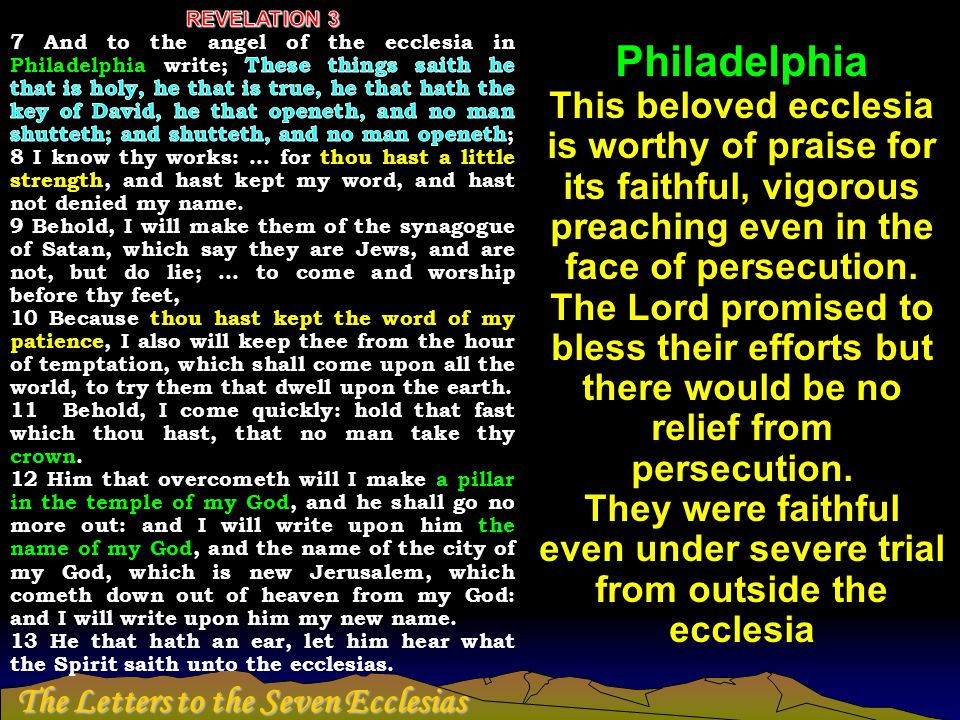 The Letters to the Seven Ecclesias Philadelphia This beloved ecclesia is worthy of praise for its faithful, vigorous preaching even in the face of per