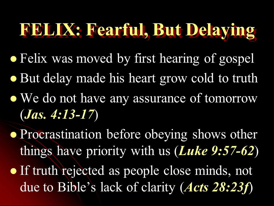 FELIX: Fearful, But Delaying Felix was moved by first hearing of gospel But delay made his heart grow cold to truth We do not have any assurance of tomorrow (Jas.