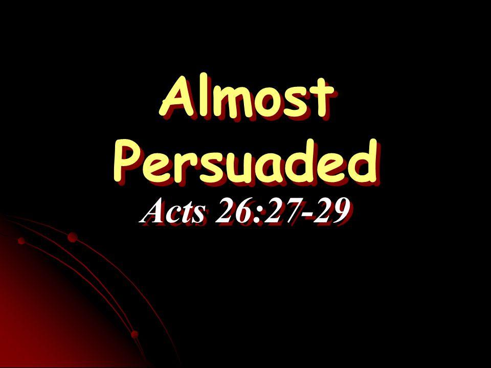 Almost Persuaded Almost Persuaded Acts 26:27-29 Acts 26:27-29