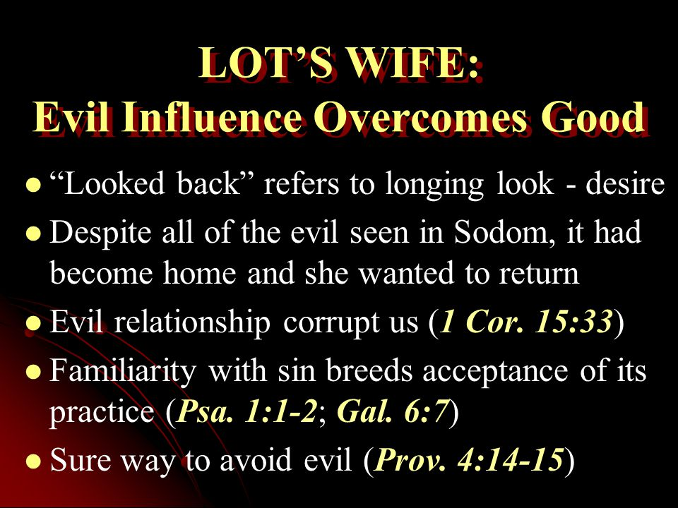 LOT'S WIFE: Evil Influence Overcomes Good Looked back refers to longing look - desire Despite all of the evil seen in Sodom, it had become home and she wanted to return Evil relationship corrupt us (1 Cor.