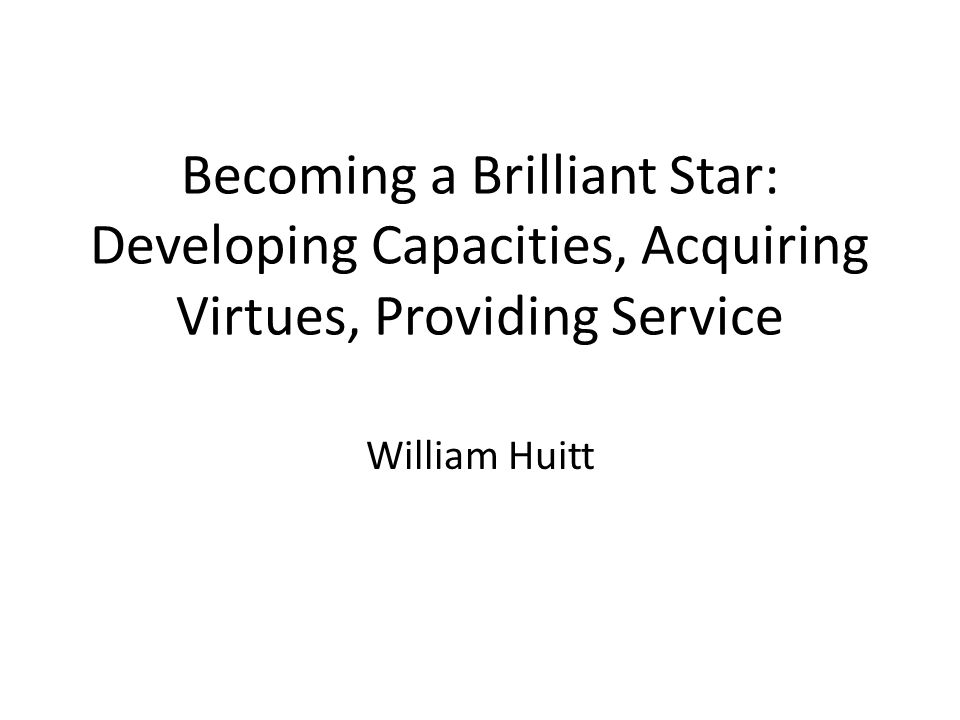 Becoming a Brilliant Star: Developing Capacities, Acquiring Virtues, Providing Service William Huitt