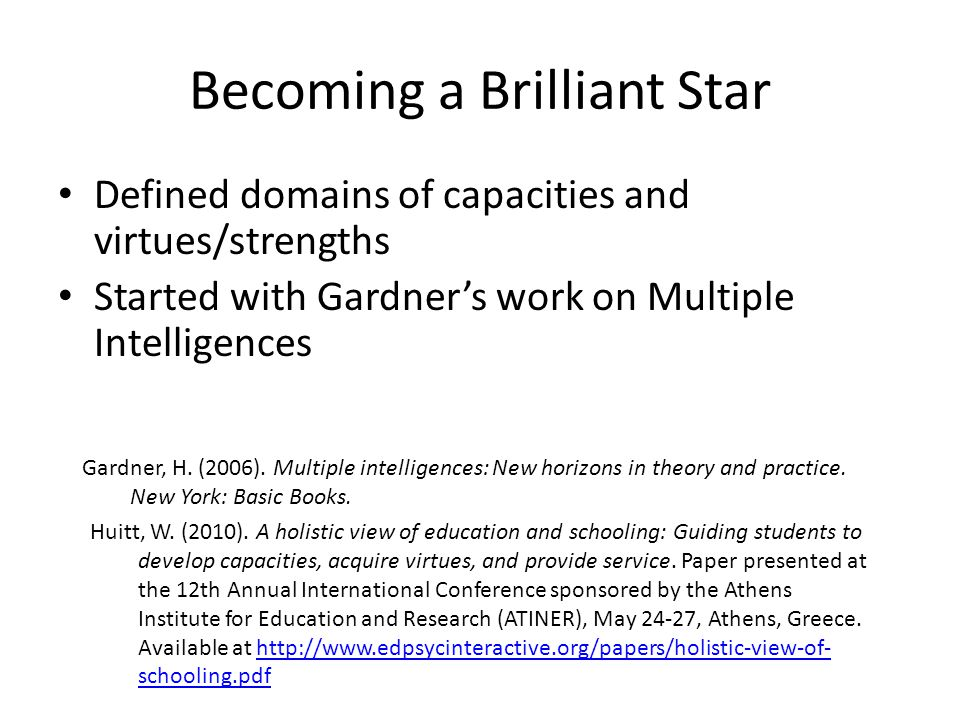 Becoming a Brilliant Star Defined domains of capacities and virtues/strengths Started with Gardner's work on Multiple Intelligences Gardner, H.