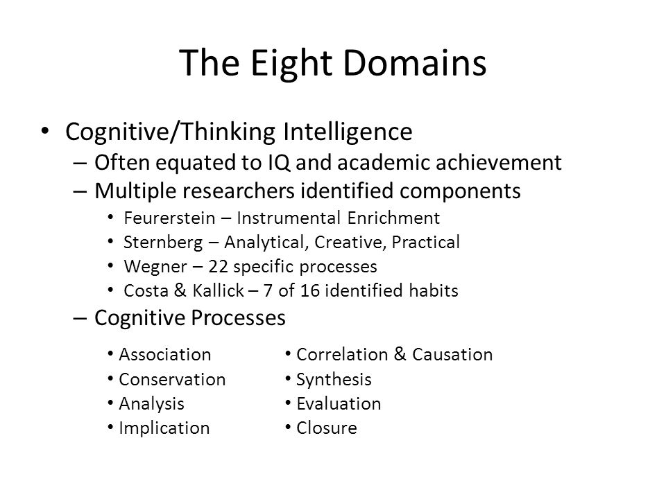 The Eight Domains Cognitive/Thinking Intelligence – Often equated to IQ and academic achievement – Multiple researchers identified components Feurerstein – Instrumental Enrichment Sternberg – Analytical, Creative, Practical Wegner – 22 specific processes Costa & Kallick – 7 of 16 identified habits – Cognitive Processes Association Conservation Analysis Implication Correlation & Causation Synthesis Evaluation Closure