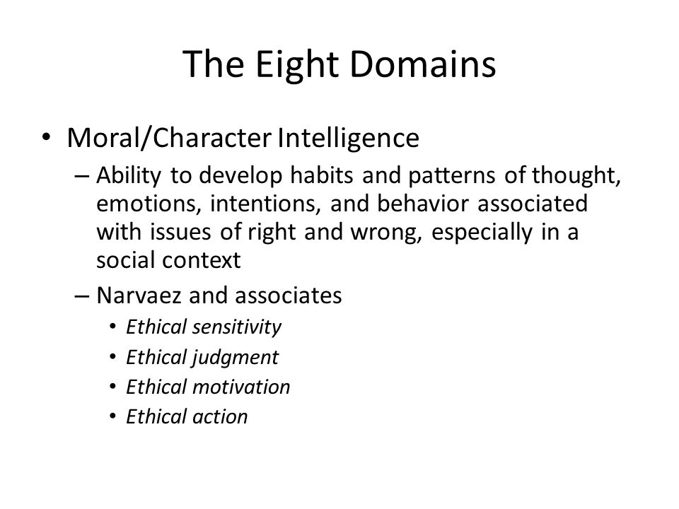 The Eight Domains Moral/Character Intelligence – Ability to develop habits and patterns of thought, emotions, intentions, and behavior associated with issues of right and wrong, especially in a social context – Narvaez and associates Ethical sensitivity Ethical judgment Ethical motivation Ethical action