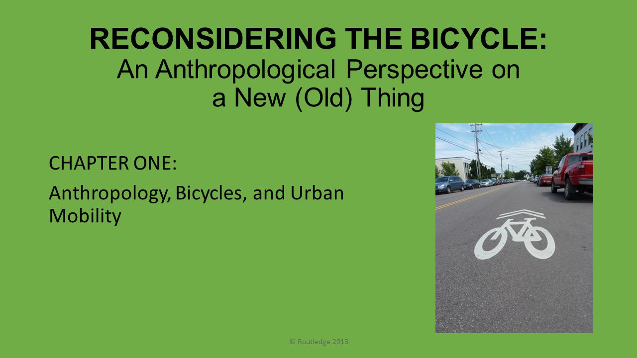 RECONSIDERING THE BICYCLE: An Anthropological Perspective on a New (Old) Thing CHAPTER ONE: Anthropology, Bicycles, and Urban Mobility © Routledge 2013