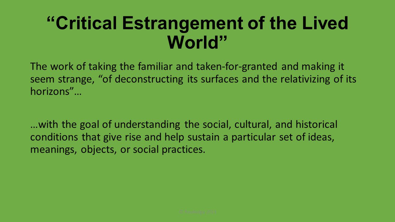 Critical Estrangement of the Lived World The work of taking the familiar and taken-for-granted and making it seem strange, of deconstructing its surfaces and the relativizing of its horizons … …with the goal of understanding the social, cultural, and historical conditions that give rise and help sustain a particular set of ideas, meanings, objects, or social practices.