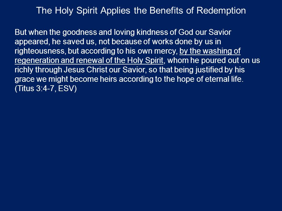 The Holy Spirit Applies the Benefits of Redemption But when the goodness and loving kindness of God our Savior appeared, he saved us, not because of works done by us in righteousness, but according to his own mercy, by the washing of regeneration and renewal of the Holy Spirit, whom he poured out on us richly through Jesus Christ our Savior, so that being justified by his grace we might become heirs according to the hope of eternal life.
