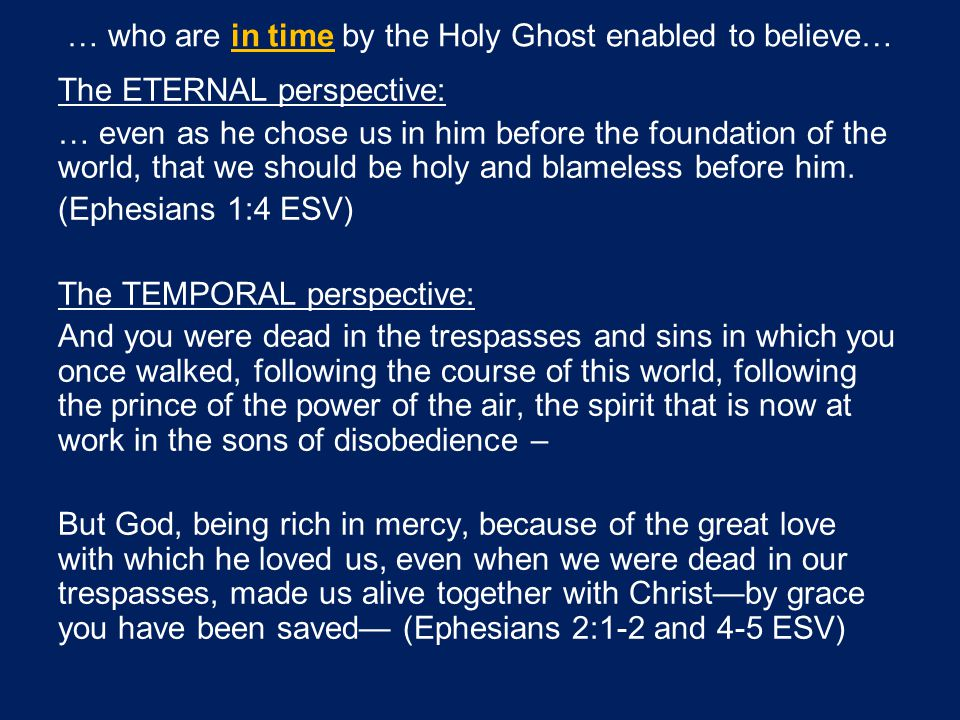 … who are in time by the Holy Ghost enabled to believe… The ETERNAL perspective: … even as he chose us in him before the foundation of the world, that we should be holy and blameless before him.
