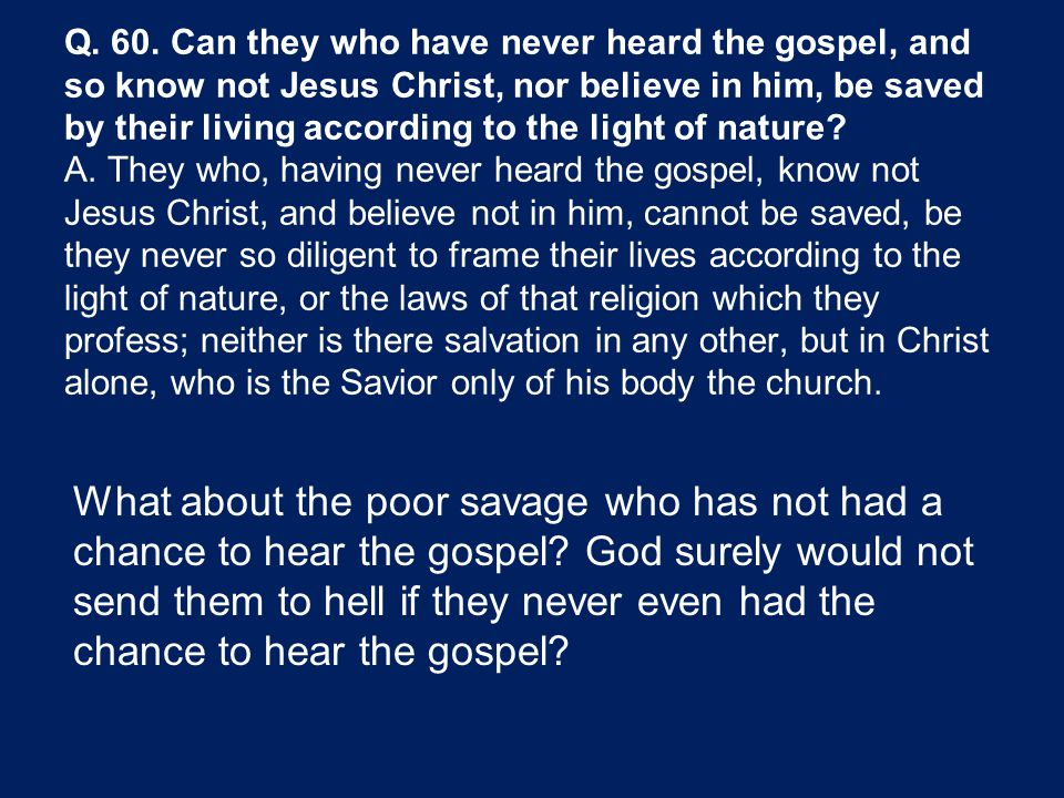 Q. 60. Can they who have never heard the gospel, and so know not Jesus Christ, nor believe in him, be saved by their living according to the light of