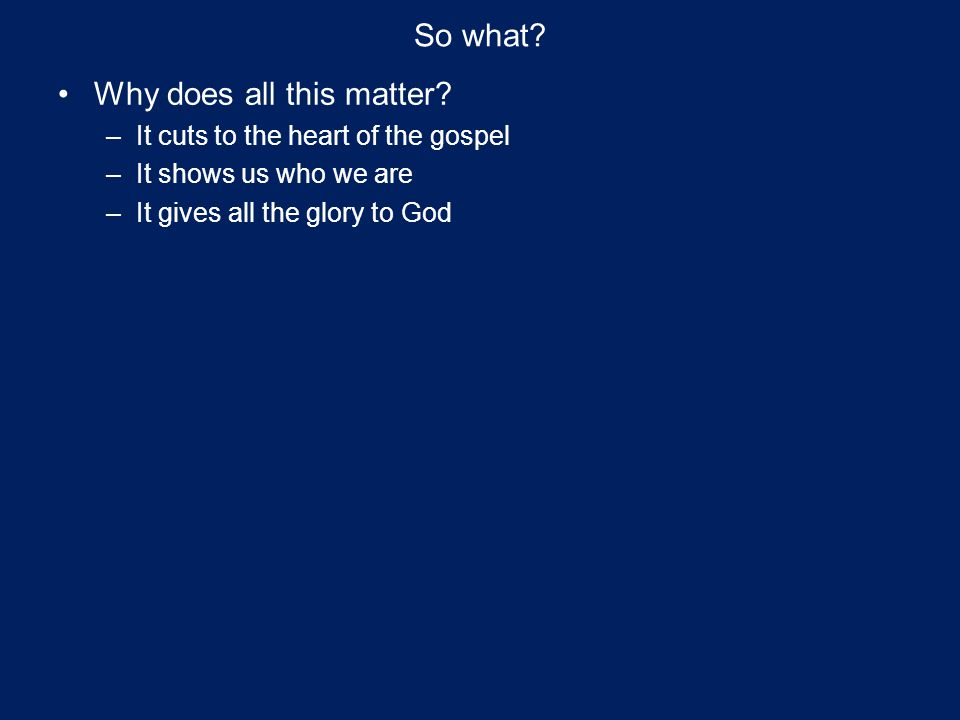 So what? Why does all this matter? –It cuts to the heart of the gospel –It shows us who we are –It gives all the glory to God