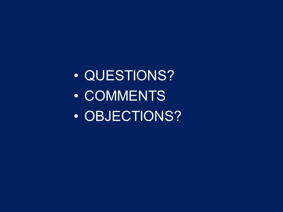 QUESTIONS? COMMENTS OBJECTIONS?