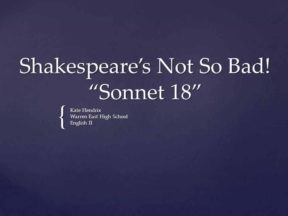 "{ Shakespeare's Not So Bad! ""Sonnet 18"" Kate Hendrix Warren East High School English II"