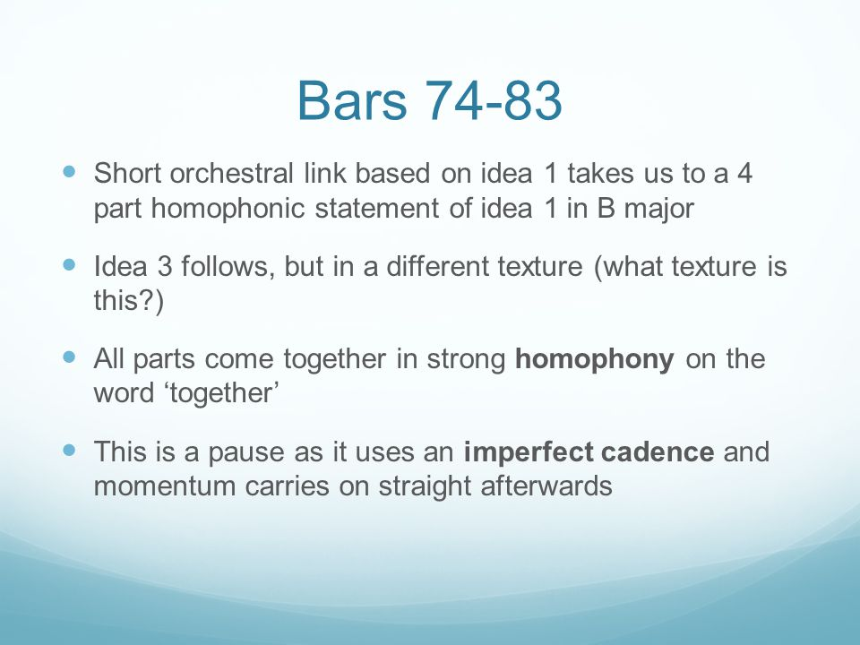 Bars 74-83 Short orchestral link based on idea 1 takes us to a 4 part homophonic statement of idea 1 in B major Idea 3 follows, but in a different texture (what texture is this ) All parts come together in strong homophony on the word 'together' This is a pause as it uses an imperfect cadence and momentum carries on straight afterwards