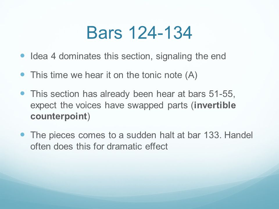 Bars 124-134 Idea 4 dominates this section, signaling the end This time we hear it on the tonic note (A) This section has already been hear at bars 51-55, expect the voices have swapped parts (invertible counterpoint) The pieces comes to a sudden halt at bar 133.