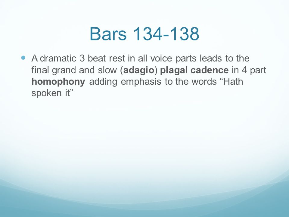 Bars 134-138 A dramatic 3 beat rest in all voice parts leads to the final grand and slow (adagio) plagal cadence in 4 part homophony adding emphasis t