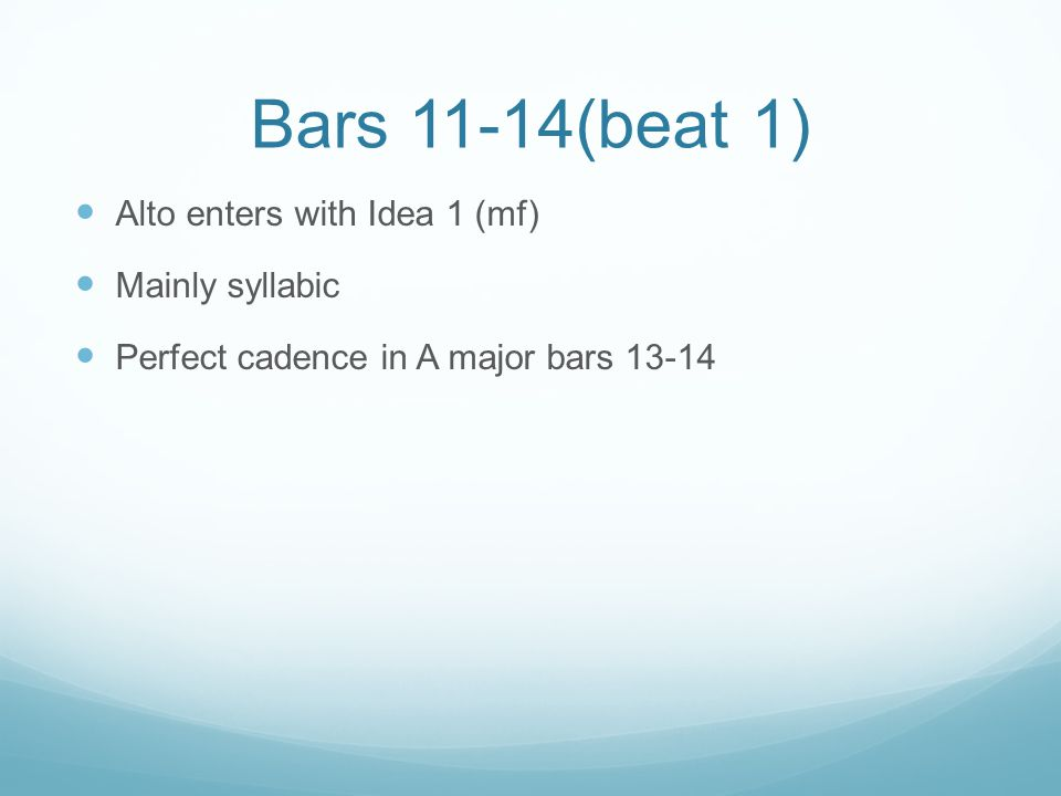 Bars 11-14(beat 1) Alto enters with Idea 1 (mf) Mainly syllabic Perfect cadence in A major bars 13-14