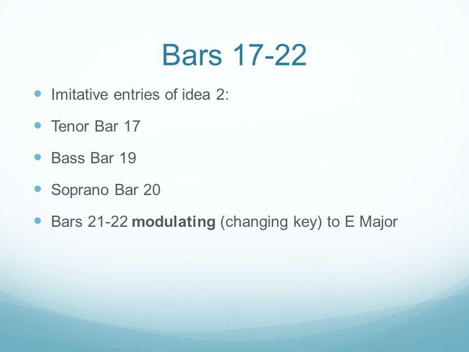 Bars 17-22 Imitative entries of idea 2: Tenor Bar 17 Bass Bar 19 Soprano Bar 20 Bars 21-22 modulating (changing key) to E Major