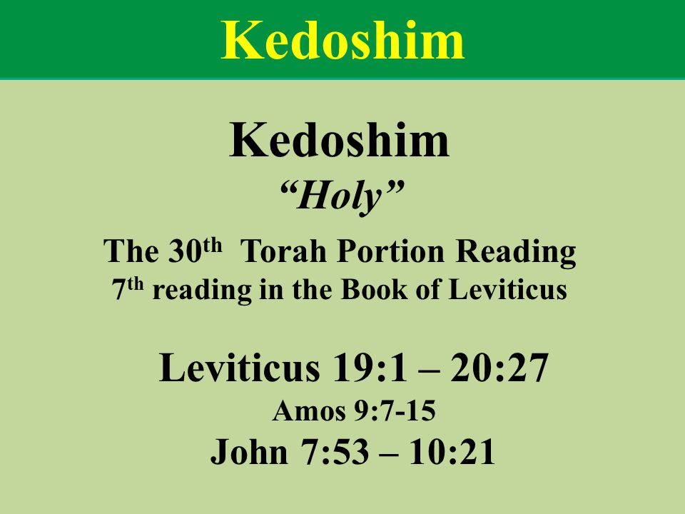 Kedoshim Holy The 30 th Torah Portion Reading 7 th reading in the Book of Leviticus Leviticus 19:1 – 20:27 Amos 9:7-15 John 7:53 – 10:21 Kedoshim