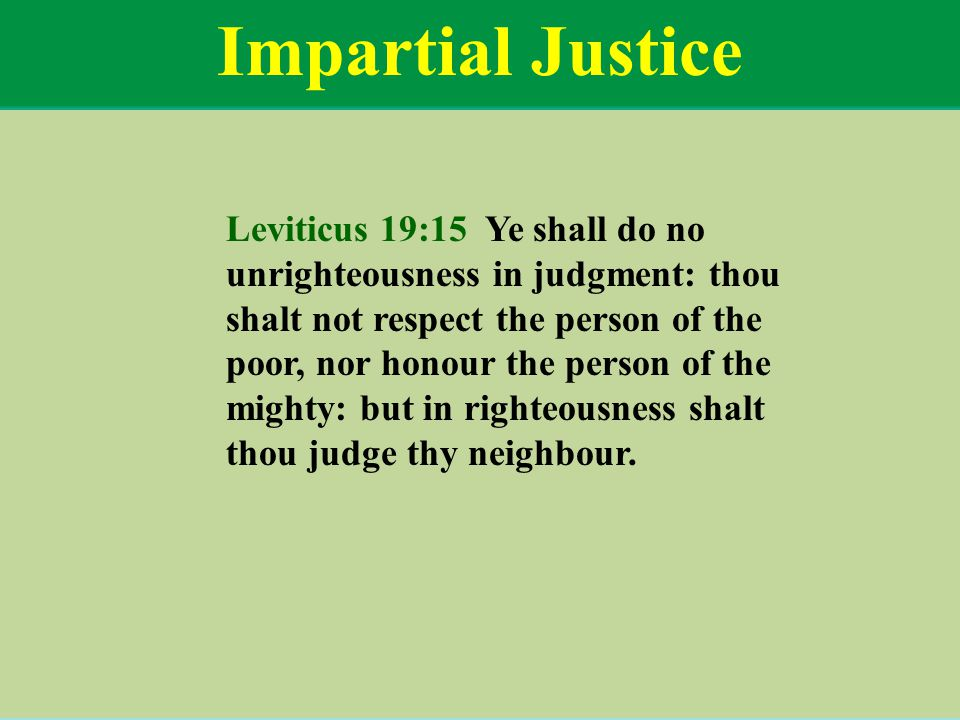 Impartial Justice Leviticus 19:15 Ye shall do no unrighteousness in judgment: thou shalt not respect the person of the poor, nor honour the person of the mighty: but in righteousness shalt thou judge thy neighbour.