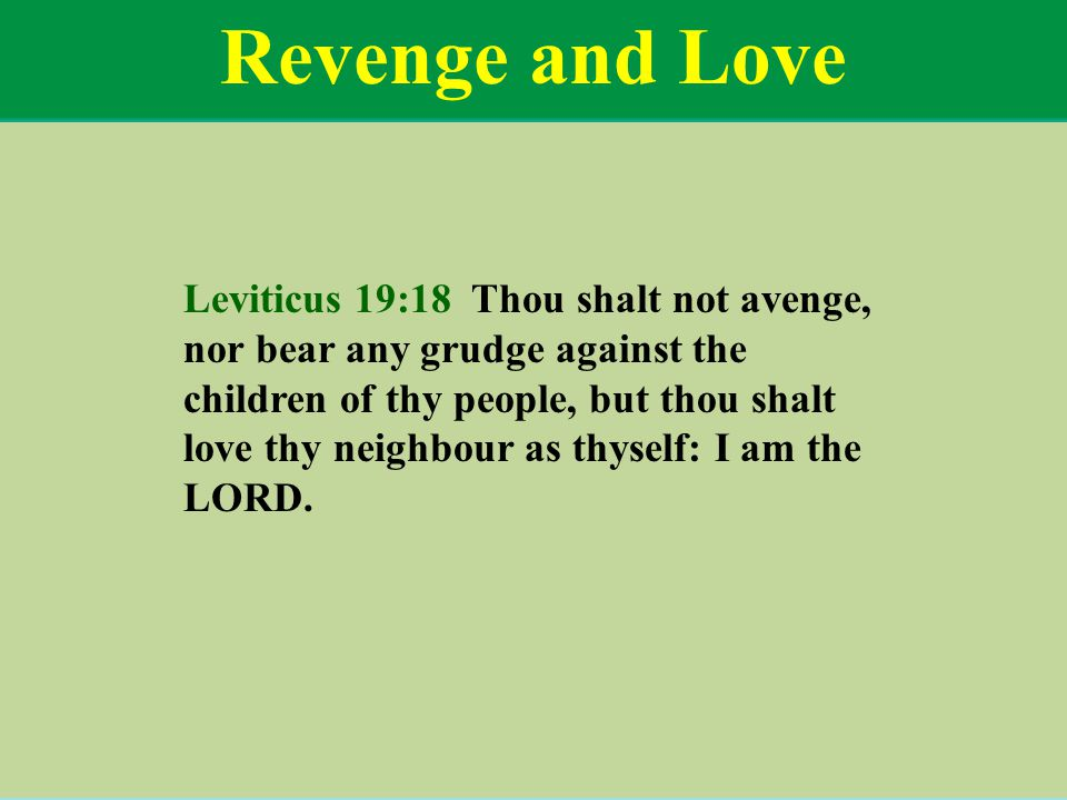 Revenge and Love Leviticus 19:18 Thou shalt not avenge, nor bear any grudge against the children of thy people, but thou shalt love thy neighbour as thyself: I am the LORD.