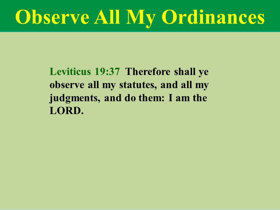 Observe All My Ordinances Leviticus 19:37 Therefore shall ye observe all my statutes, and all my judgments, and do them: I am the LORD.