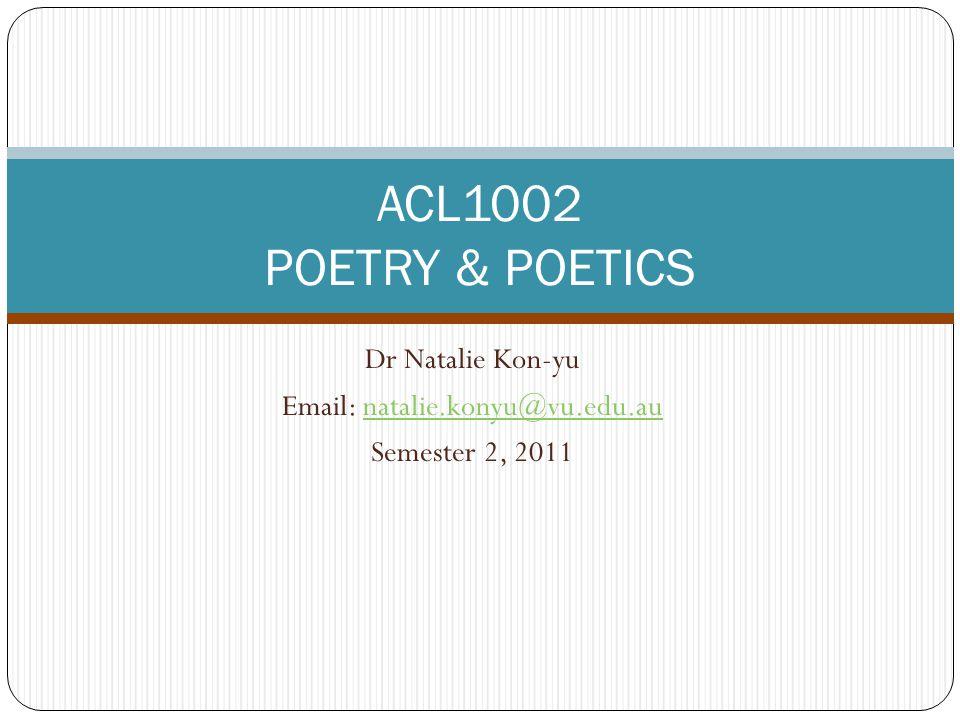 Dr Natalie Kon-yu Email: natalie.konyu@vu.edu.aunatalie.konyu@vu.edu.au Semester 2, 2011 ACL1002 POETRY & POETICS