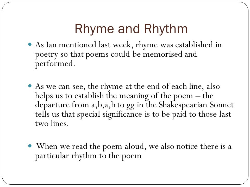 Rhyme and Rhythm As Ian mentioned last week, rhyme was established in poetry so that poems could be memorised and performed.