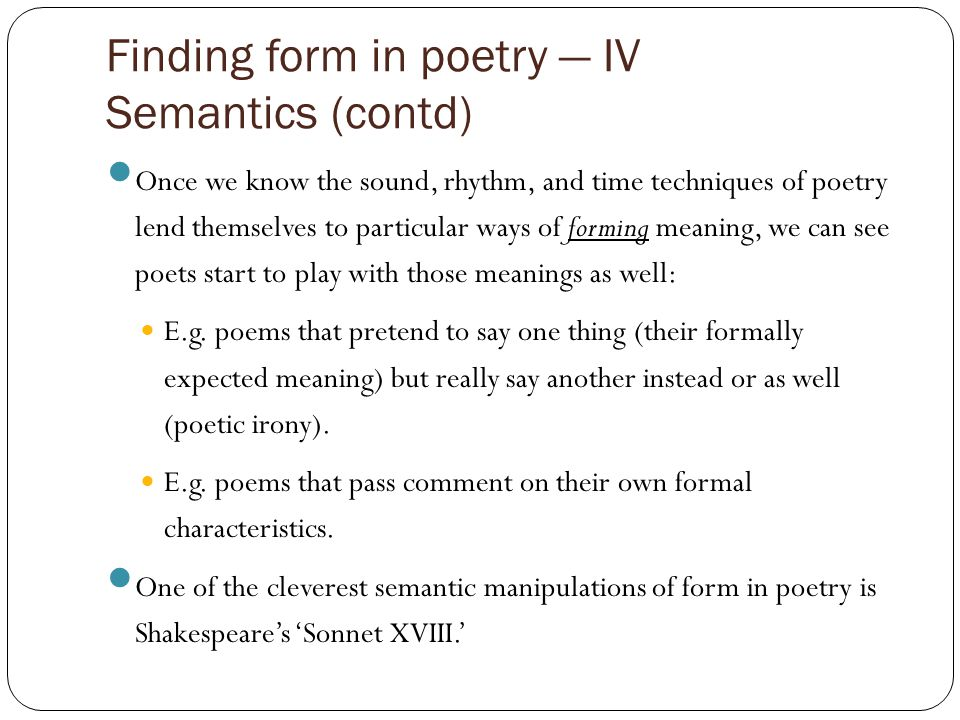Finding form in poetry — IV Semantics (contd) Once we know the sound, rhythm, and time techniques of poetry lend themselves to particular ways of forming meaning, we can see poets start to play with those meanings as well: E.g.