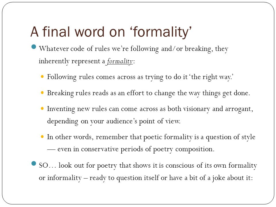 A final word on 'formality' Whatever code of rules we're following and/or breaking, they inherently represent a formality: Following rules comes across as trying to do it 'the right way.' Breaking rules reads as an effort to change the way things get done.