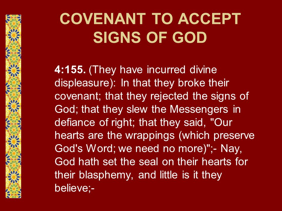 COVENANT TO ACCEPT SIGNS OF GOD 4:155. (They have incurred divine displeasure): In that they broke their covenant; that they rejected the signs of God