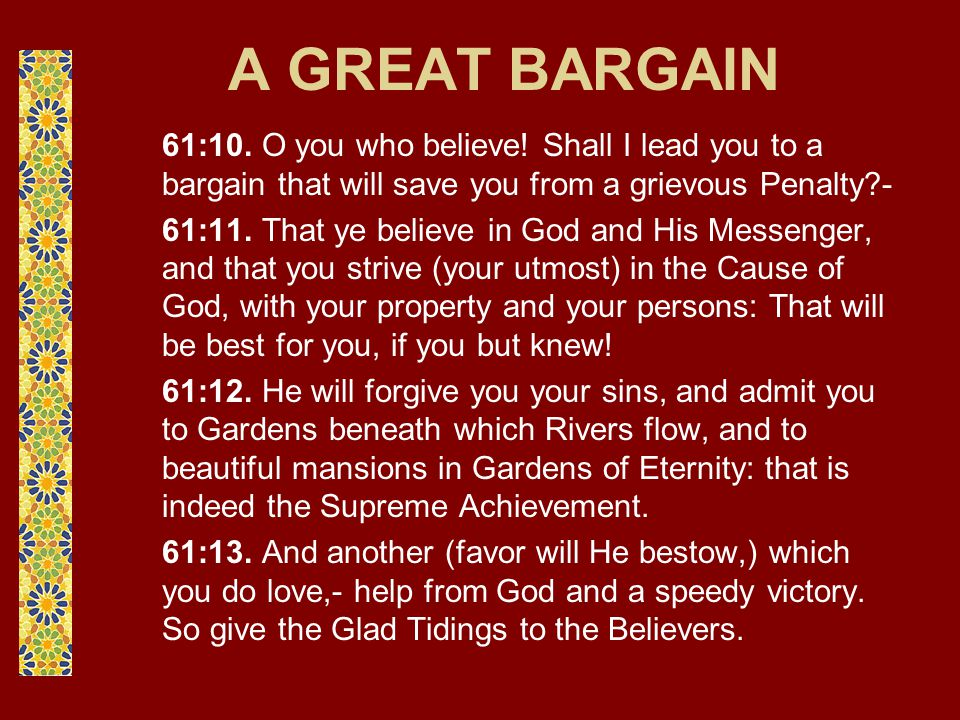 A GREAT BARGAIN 61:10. O you who believe! Shall I lead you to a bargain that will save you from a grievous Penalty?- 61:11. That ye believe in God and