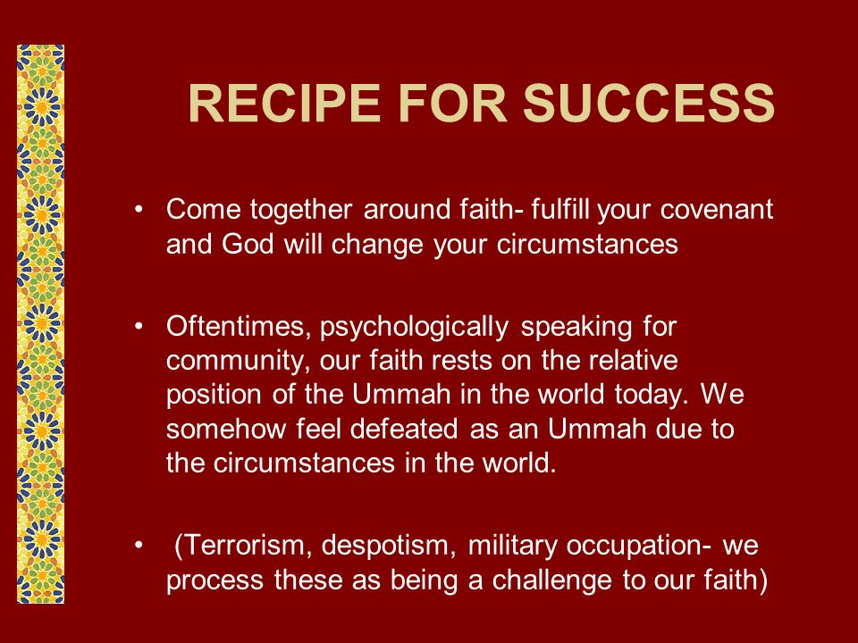 RECIPE FOR SUCCESS Come together around faith- fulfill your covenant and God will change your circumstances Oftentimes, psychologically speaking for c