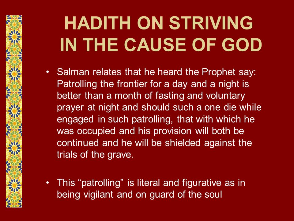 HADITH ON STRIVING IN THE CAUSE OF GOD Salman relates that he heard the Prophet say: Patrolling the frontier for a day and a night is better than a mo