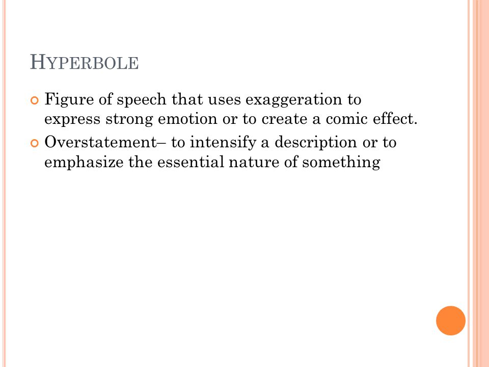 H YPERBOLE Figure of speech that uses exaggeration to express strong emotion or to create a comic effect.