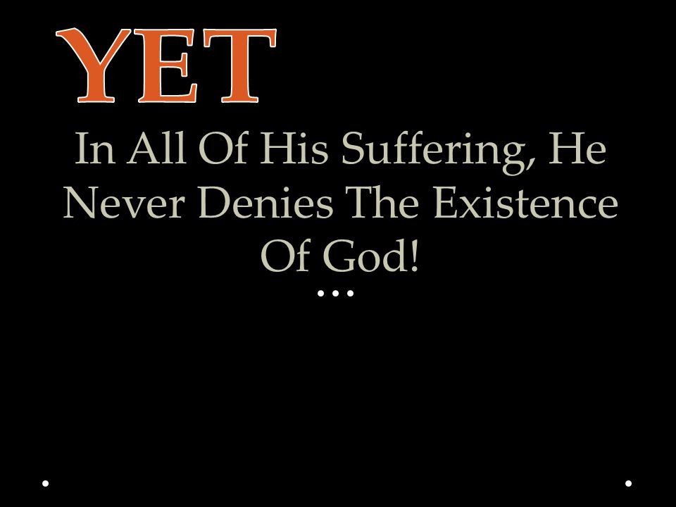 In All Of His Suffering, He Never Denies The Existence Of God!
