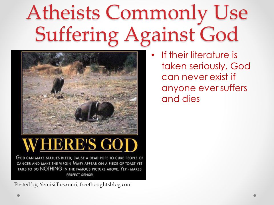 Atheists Commonly Use Suffering Against God If their literature is taken seriously, God can never exist if anyone ever suffers and dies Posted by, Yemisi Ilesanmi, freethoughtsblog.com