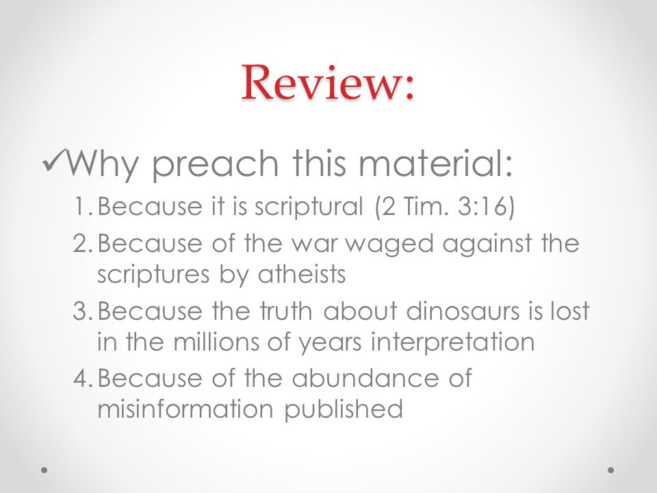 Review: Why preach this material: 1.Because it is scriptural (2 Tim. 3:16) 2.Because of the war waged against the scriptures by atheists 3.Because the
