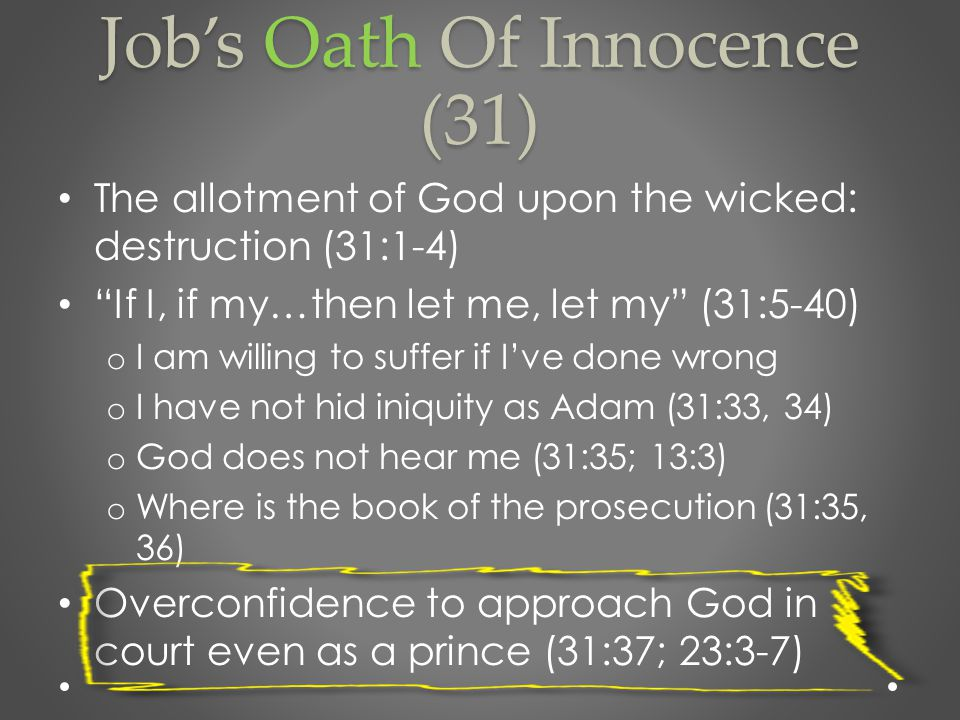 Job's Oath Of Innocence (31) The allotment of God upon the wicked: destruction (31:1-4) If I, if my…then let me, let my (31:5-40) o I am willing to suffer if I've done wrong o I have not hid iniquity as Adam (31:33, 34) o God does not hear me (31:35; 13:3) o Where is the book of the prosecution (31:35, 36) Overconfidence to approach God in court even as a prince (31:37; 23:3-7)