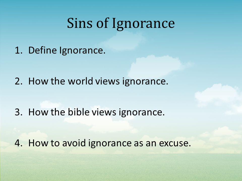 Sins of Ignorance 1.Define Ignorance. 2.How the world views ignorance.
