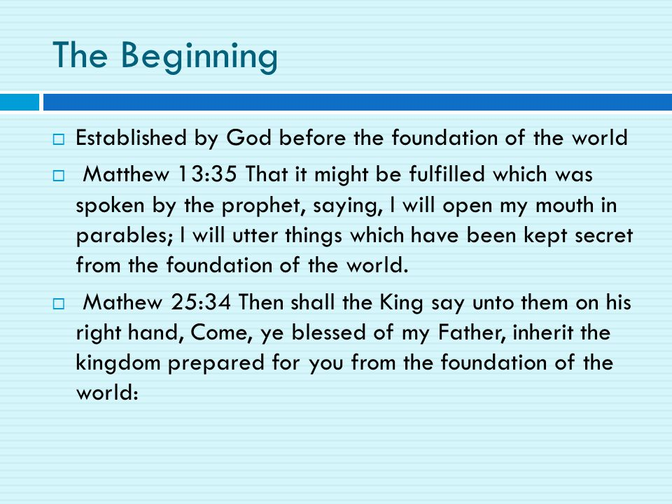 The Beginning  Established by God before the foundation of the world  Matthew 13:35 That it might be fulfilled which was spoken by the prophet, saying, I will open my mouth in parables; I will utter things which have been kept secret from the foundation of the world.