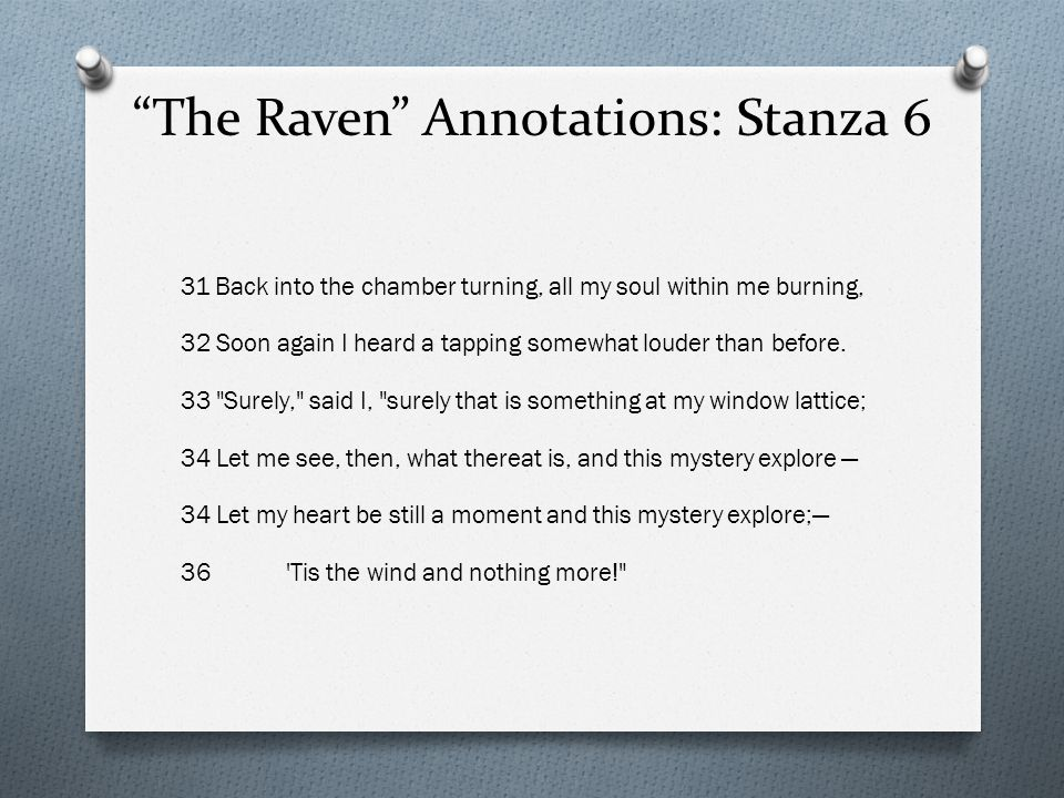 The Raven Annotations: Stanza 6 31 Back into the chamber turning, all my soul within me burning, 32 Soon again I heard a tapping somewhat louder than before.