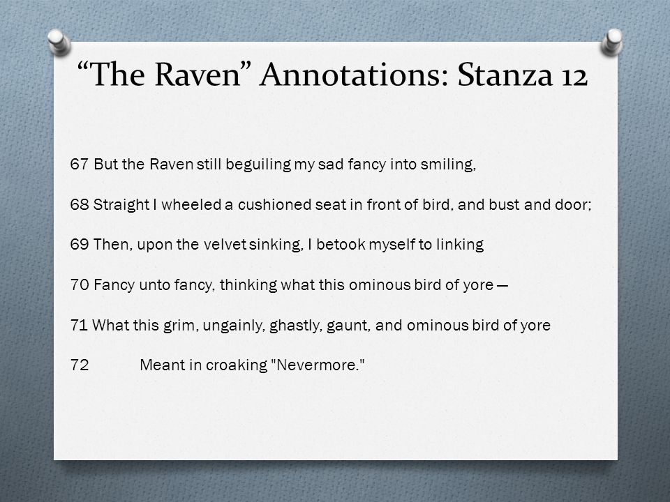The Raven Annotations: Stanza 12 67 But the Raven still beguiling my sad fancy into smiling, 68 Straight I wheeled a cushioned seat in front of bird, and bust and door; 69 Then, upon the velvet sinking, I betook myself to linking 70 Fancy unto fancy, thinking what this ominous bird of yore — 71 What this grim, ungainly, ghastly, gaunt, and ominous bird of yore 72 Meant in croaking Nevermore.