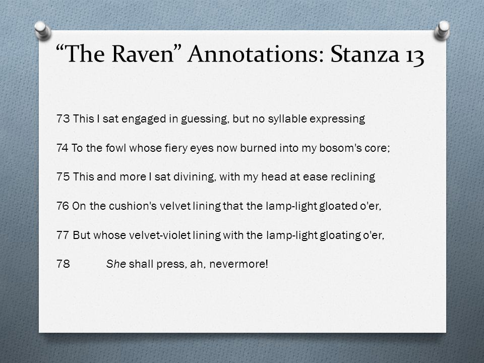 The Raven Annotations: Stanza 13 73 This I sat engaged in guessing, but no syllable expressing 74 To the fowl whose fiery eyes now burned into my bosom s core; 75 This and more I sat divining, with my head at ease reclining 76 On the cushion s velvet lining that the lamp-light gloated o er, 77 But whose velvet-violet lining with the lamp-light gloating o er, 78 She shall press, ah, nevermore!