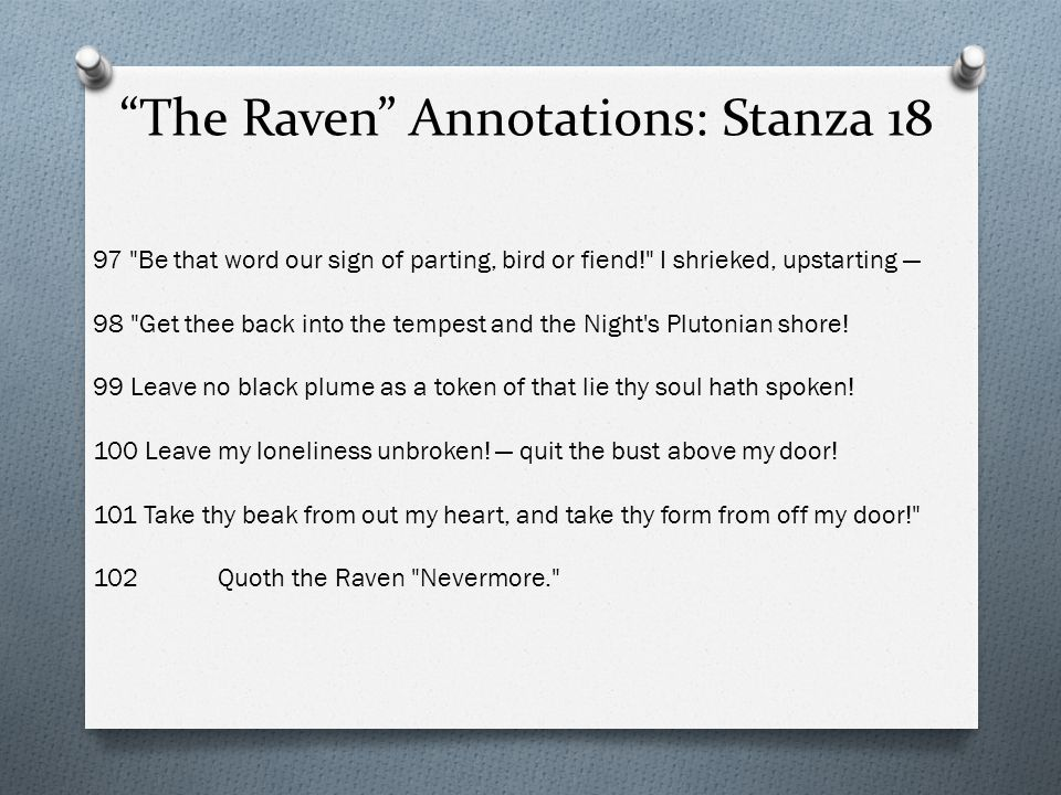 The Raven Annotations: Stanza 18 97 Be that word our sign of parting, bird or fiend! I shrieked, upstarting — 98 Get thee back into the tempest and the Night s Plutonian shore.