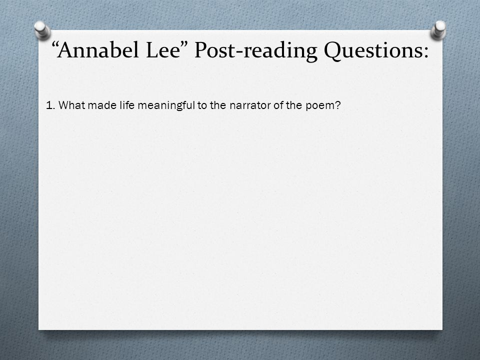 Annabel Lee Post-reading Questions: 1. What made life meaningful to the narrator of the poem